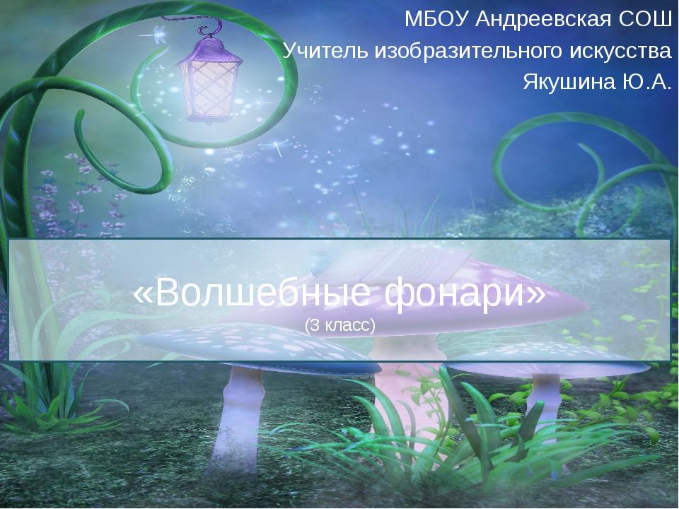 «Волшебные фонари» (3 класс) МБОУ Андреевская СОШ Учитель изобразительного ис...