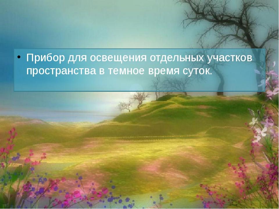 Фона́рь Прибор для освещения отдельных участков пространства в темное время с...