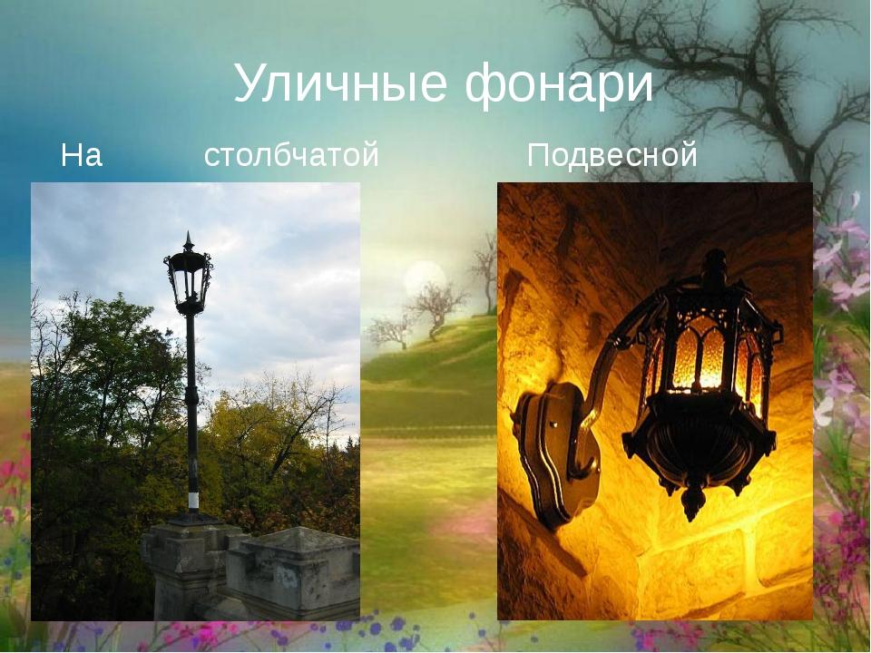 Уличные фонари На столбчатой опоре Подвесной фонарь