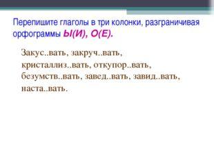 Перепишите глаголы в три колонки, разграничивая орфограммы Ы(И), О(Е). Закус