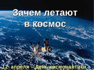 Зачем летают в космос 12 апреля – День космонавтики