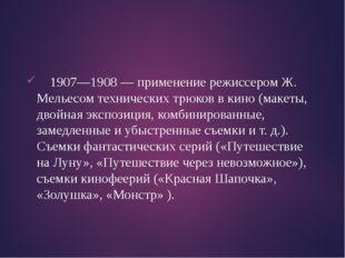 1907—1908 — применение режиссером Ж. Мельесом технических трюков в кино (мак