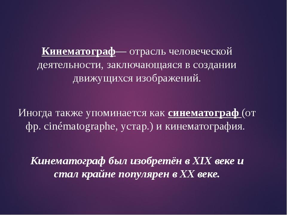 Кинематограф— отрасль человеческой деятельности, заключающаяся в создании дви...