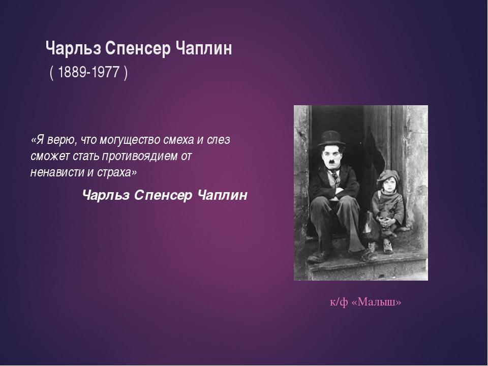 Чарльз Спенсер Чаплин ( 1889-1977 ) «Я верю, что могущество смеха и слез смож...