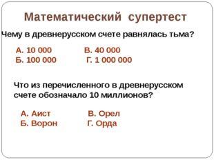 Математический супертест Чему в древнерусском счете равнялась тьма? А. 10000