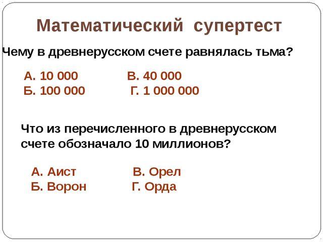 Математический супертест Чему в древнерусском счете равнялась тьма? А. 10000...