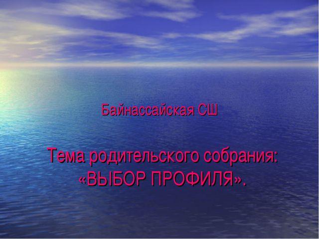 Байнассайская СШ Тема родительского собрания: «ВЫБОР ПРОФИЛЯ».