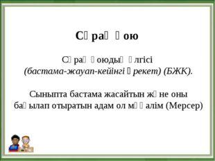 Сұрақ қою Сұрақ қоюдың үлгісі (бастама-жауап-кейінгі әрекет) (БЖК). Сыныпта б
