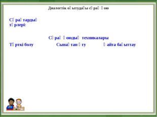 Диалогтік оқытудағы сұрақ қою Сұрақтардың түрлері:  Сұрақ қоюдың техникал