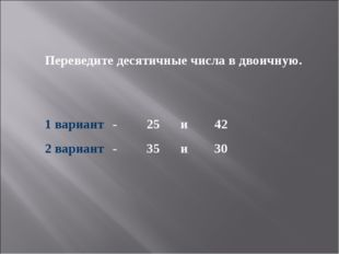 Переведите десятичные числа в двоичную. 1 вариант-25и42 2 вариант -35
