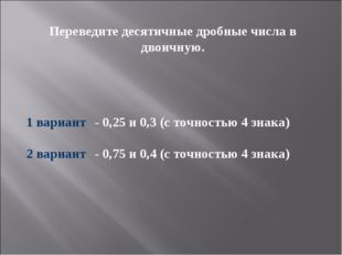 Переведите десятичные дробные числа в двоичную. 1 вариант- 0,25и 0,3 (с точ