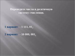 Переведите числа в десятичную систему счисления. 1 вариант- 1 111, 012 2 в