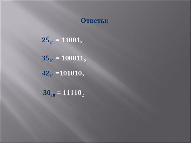 Ответы: 2510 = 110012 3510 = 1000112 4210 =1010102 3010 = 111102