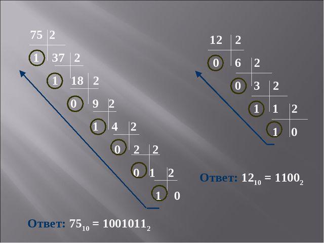 2 1 37 2 1 18 2 0 9 2 1 4 2 0 2 2 0 1 2 1 0 Ответ: 7510 = 10010112 12 2 0 6...
