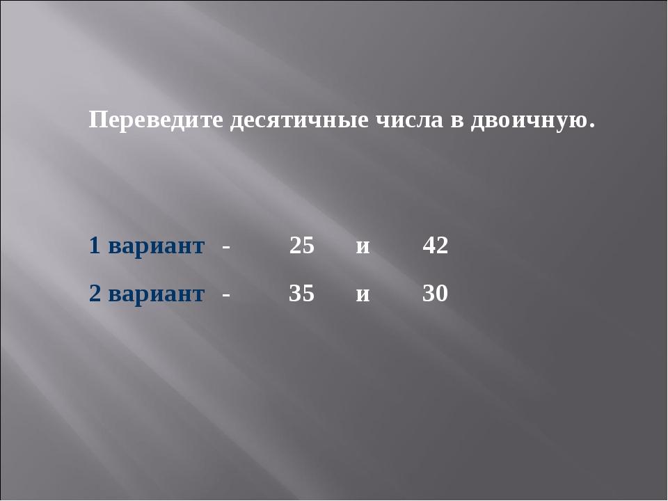 Переведите десятичные числа в двоичную. 1 вариант-25и42 2 вариант -35...