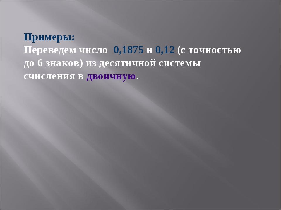 Примеры: Переведем число 0,1875 и 0,12 (с точностью до 6 знаков) из десятично...
