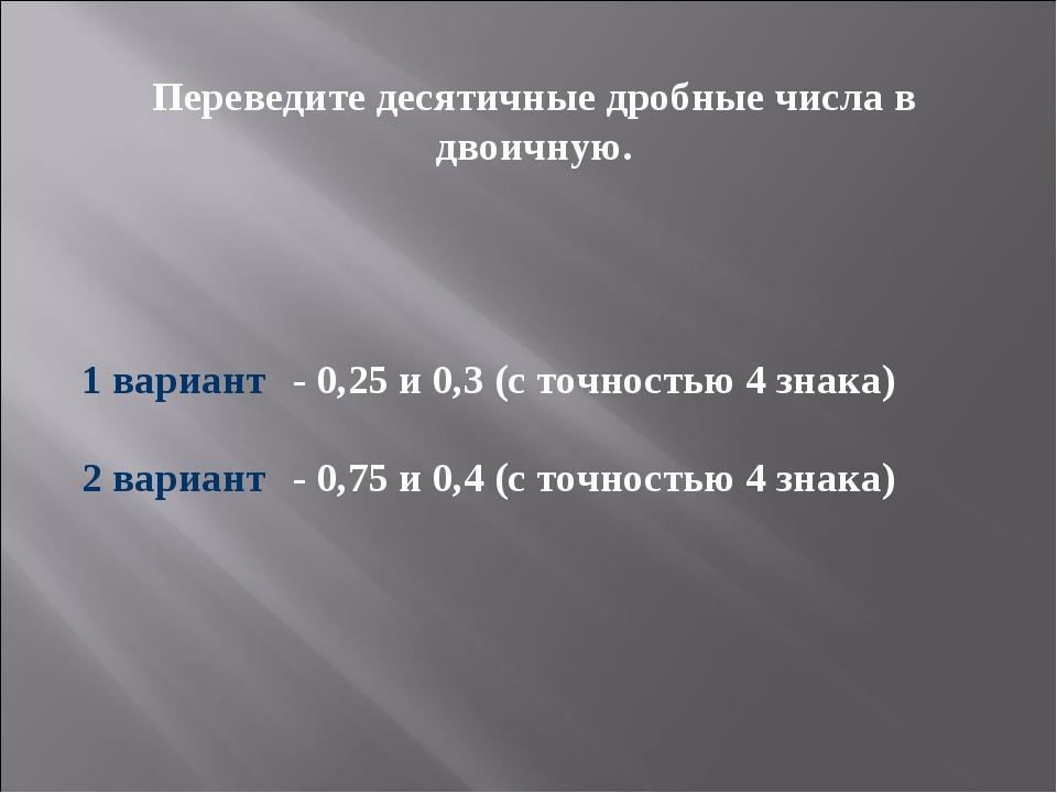 Переведите десятичные дробные числа в двоичную. 1 вариант- 0,25и 0,3 (с точ...