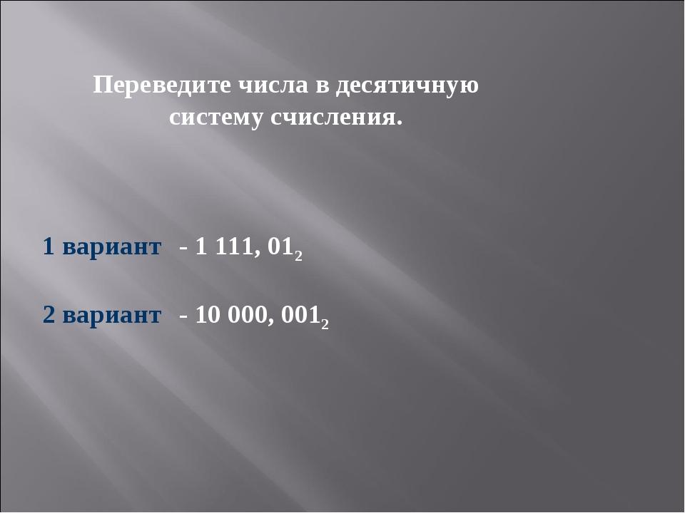 Переведите числа в десятичную систему счисления. 1 вариант- 1 111, 012 2 в...