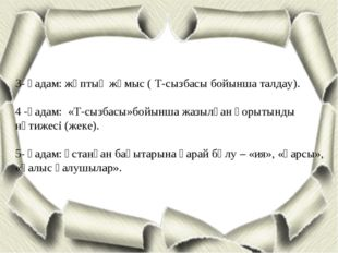 3- қадам: жұптық жұмыс ( Т-сызбасы бойынша талдау). 4 -қадам: «Т-сызбасы»бойы
