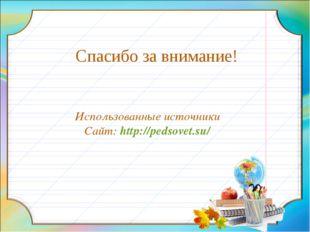 Спасибо за внимание! Использованные источники Сайт: http://pedsovet.su/