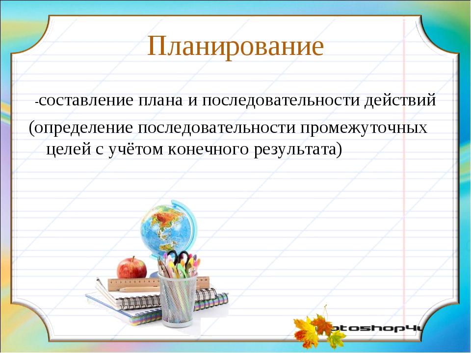 Планирование -составление плана и последовательности действий (определение по...