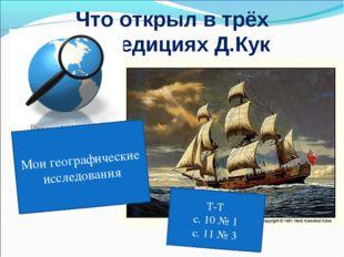 Что открыл в трёх экспедициях Д.Кук Мои географические исследования Т-Т с. 10