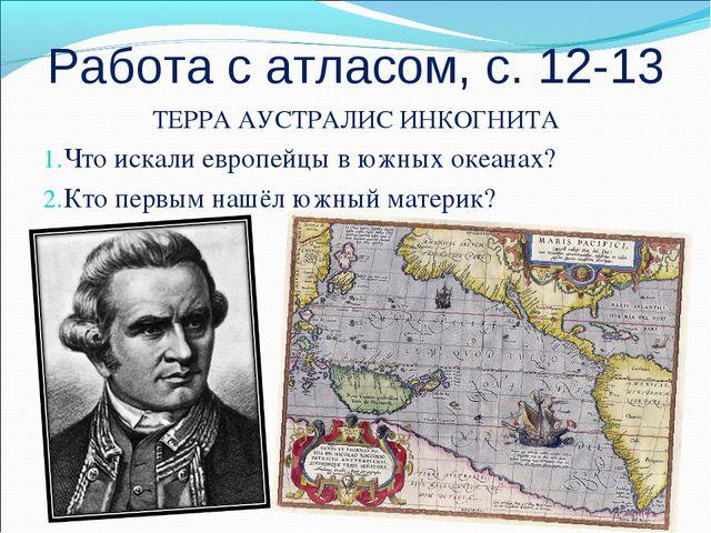 Работа с атласом, с. 12-13 ТЕРРА АУСТРАЛИС ИНКОГНИТА Что искали европейцы в ю...