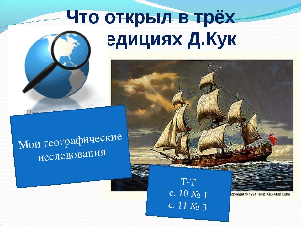 Что открыл в трёх экспедициях Д.Кук Мои географические исследования Т-Т с. 10...