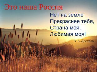 * Это наша Россия Нет на земле Прекраснее тебя, Страна моя, Любимая моя! А.А.