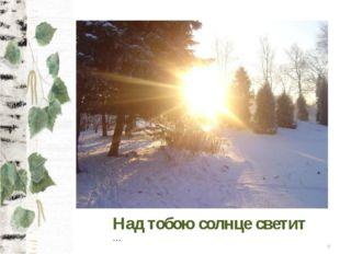 * Над тобою солнце светит …
