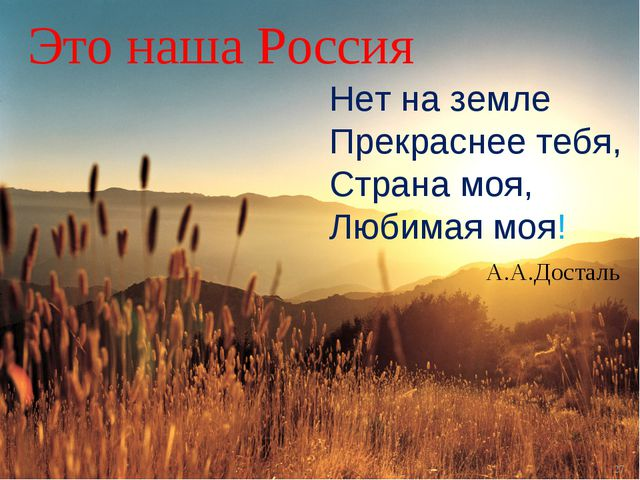 * Это наша Россия Нет на земле Прекраснее тебя, Страна моя, Любимая моя! А.А....