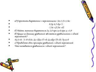 а) Упростить выражение с переменными: 2а+3,5+1,5а; 0,2у-4,3-8у+7; -7,5а +(5,5