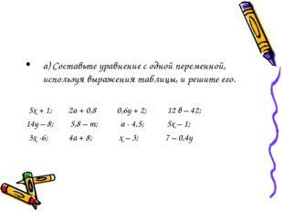 а) Составьте уравнение с одной переменной, используя выражения таблицы, и реш