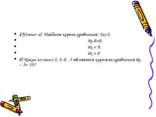 1)Устно: а) Найдите корень уравнения: 2х=5, 8у-8=0, 0х = 9, 0х = 0 б) Какие и