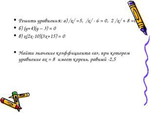 Решить уравнения: а) /х/ =5, /х/ - 6 = 0, 2 /х/ + 8 =0 б) (у+4)(у – 3) = 0 в)