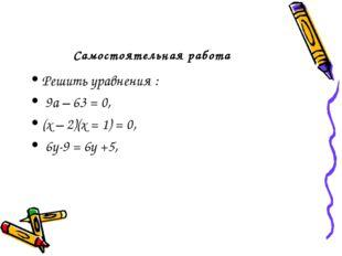 Самостоятельная работа Решить уравнения : 9а – 63 = 0, (х – 2)(х = 1) = 0, 6у