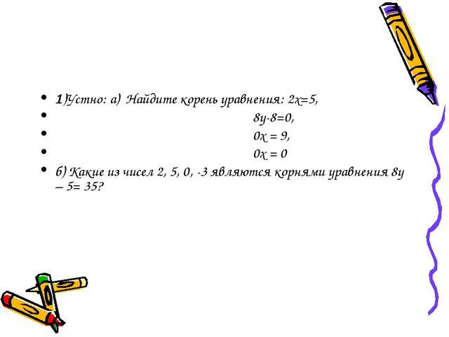 1)Устно: а) Найдите корень уравнения: 2х=5, 8у-8=0, 0х = 9, 0х = 0 б) Какие и...
