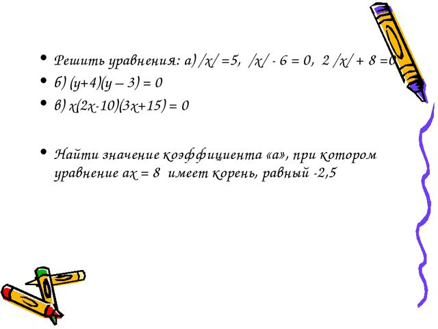 Решить уравнения: а) /х/ =5, /х/ - 6 = 0, 2 /х/ + 8 =0 б) (у+4)(у – 3) = 0 в)...