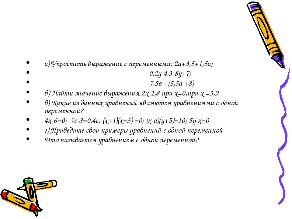 а) Упростить выражение с переменными: 2а+3,5+1,5а; 0,2у-4,3-8у+7; -7,5а +(5,5...