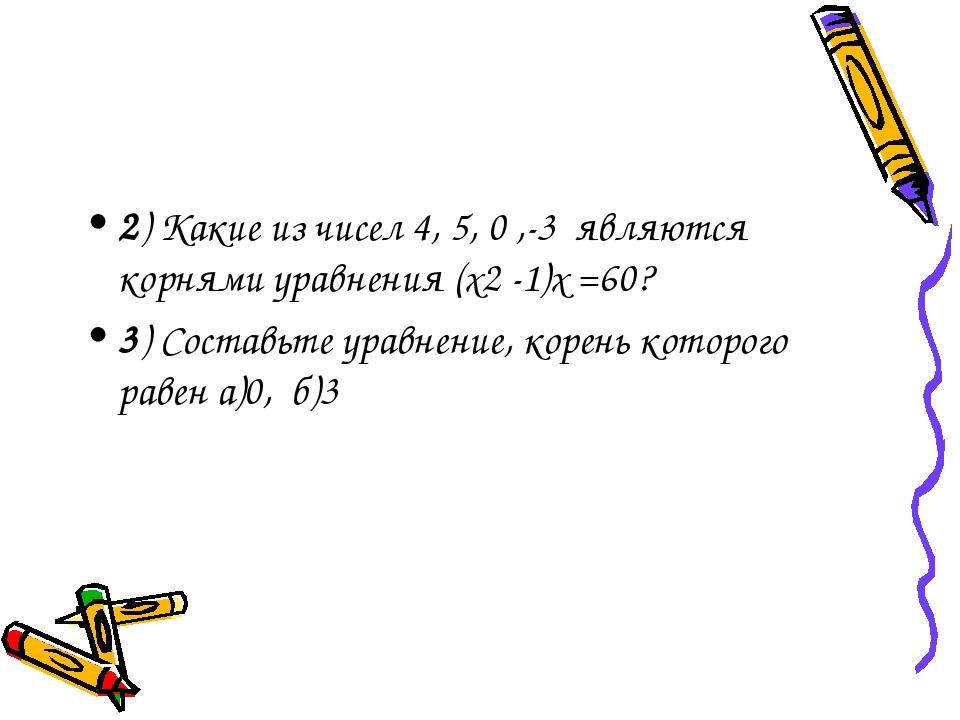 2) Какие из чисел 4, 5, 0 ,-3 являются корнями уравнения (х2 -1)х =60? 3) Сос...