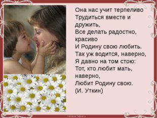 Она нас учит терпеливо Трудиться вместе и дружить, Все делать радостно, краси