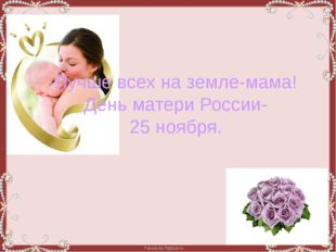 Лучше всех на земле-мама! День матери России- 25 ноября. FokinaLida.75@mail.ru