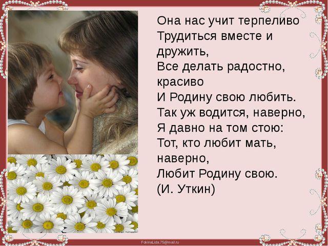 Она нас учит терпеливо Трудиться вместе и дружить, Все делать радостно, краси...