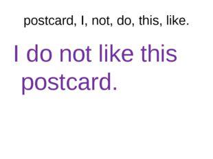postcard, I, not, do, this, like. I do not like this postcard.