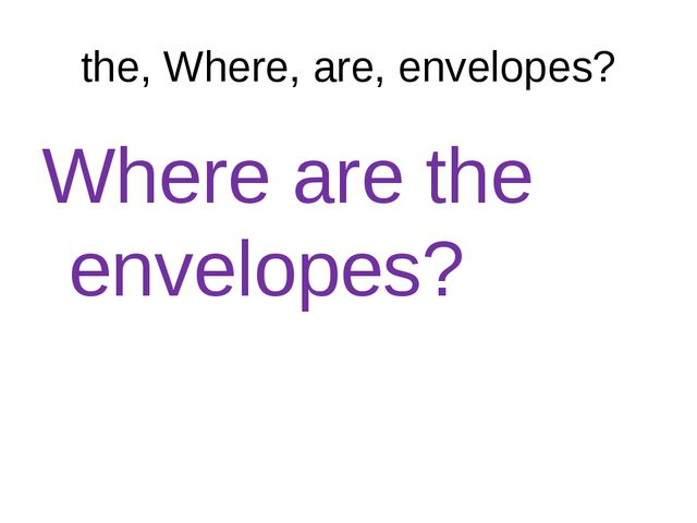 the, Where, are, envelopes? Where are the envelopes?