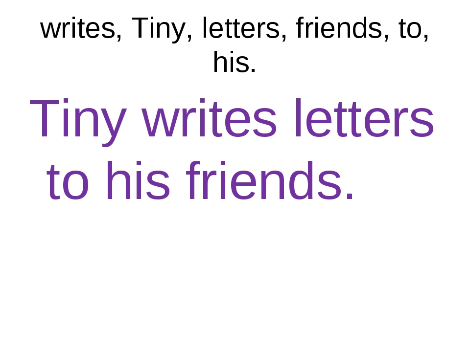 writes, Tiny, letters, friends, to, his. Tiny writes letters to his friends.