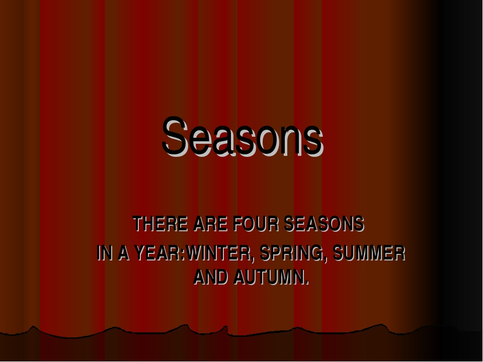 Seasons THERE ARE FOUR SEASONS IN A YEAR:WINTER, SPRING, SUMMER AND AUTUMN.