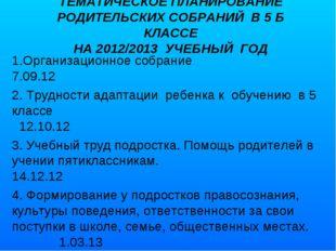 ТЕМАТИЧЕСКОЕ ПЛАНИРОВАНИЕ РОДИТЕЛЬСКИХ СОБРАНИЙ В 5 Б КЛАССЕ НА 2012/2013 УЧЕ