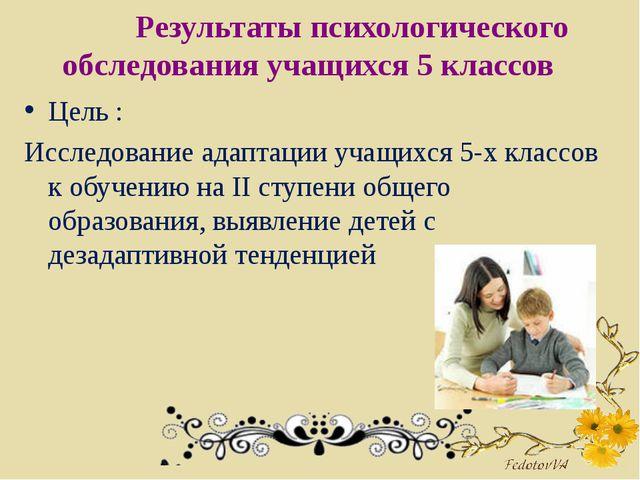 Результаты психологического обследования учащихся 5 классов Цель : Исследова...