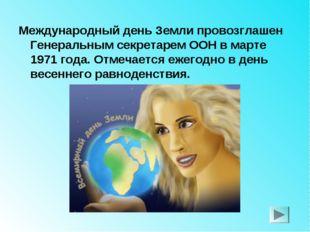 Международный день Земли провозглашен Генеральным секретарем ООН в марте 1971